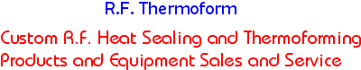 Custom R.F. Heat sealing and thermoforming products and equipment sales and service.